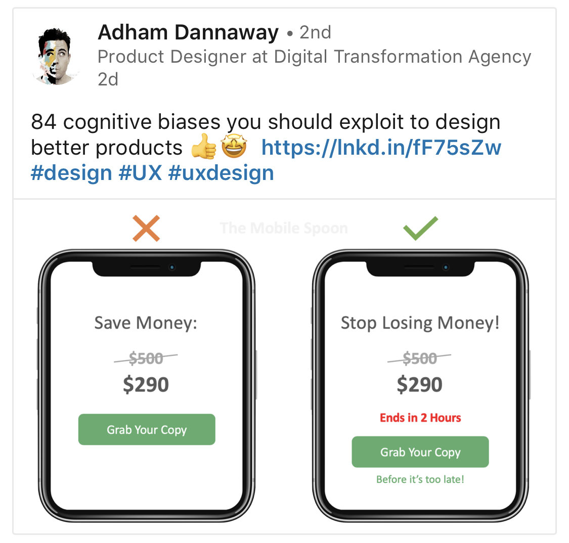 "A screenshot from LinkedIn post by Adam Dannaway, Product Designer at Digital Transformation Agency: ""84 cognitive biases you should exploit to design better products."" Underneeth there are two versions of an interface with purchase button—the interface on left has Save Money and strikethrough price, the right one in addition contains text prompting users to make decision fast."