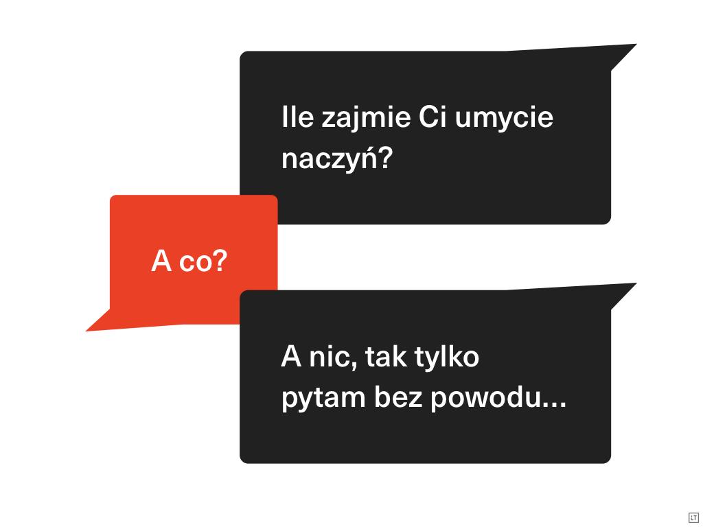 Dialog: — Ile zajmie Ci umycie naczyń? — A co? — A nic, tak tylko pytam bez powodu…