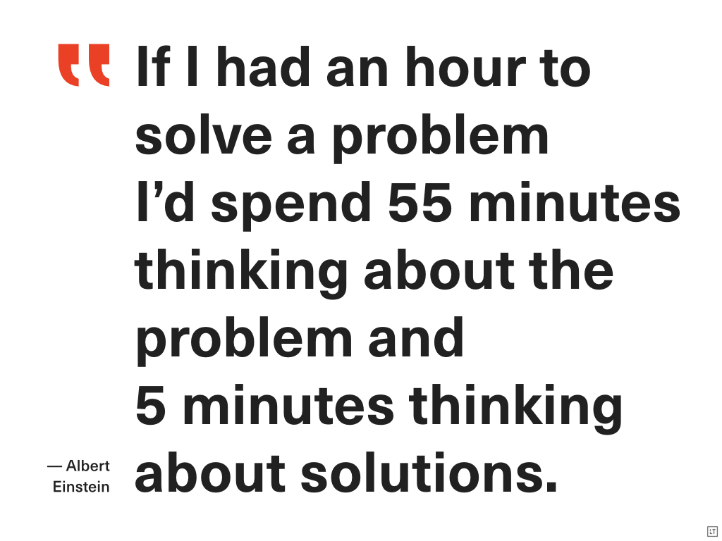 Cytat z Alberta Einsteina: If I had an hour to solve problem I'd spend 55 minutes thinking about the problem and 5 minutes thinking about solution.